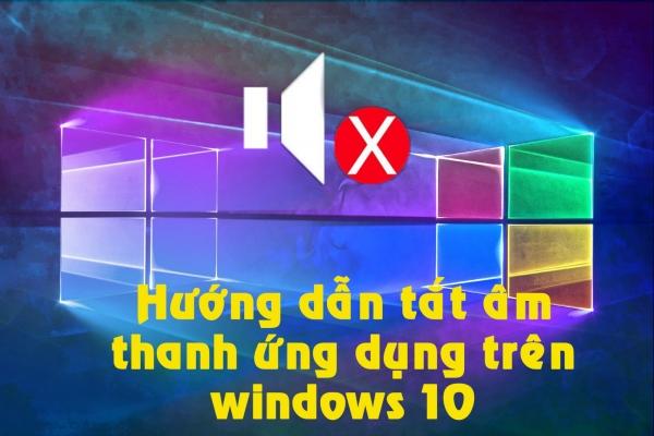 Hướng dẫn cách tắt tiếng các ứng dụng trên Windows 10
